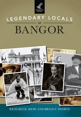 Legendary Locals of Bangor by Richard R Shaw
