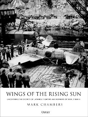 Wings of the Rising Sun: Uncovering the Secrets of Japanese Fighters and Bombers of World War II by Mark Chambers