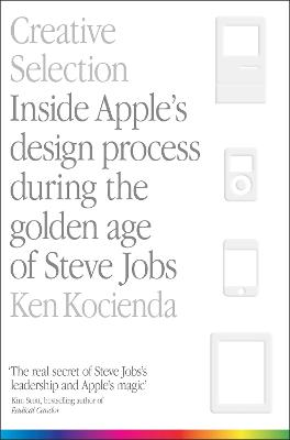 Creative Selection: Inside Apple's Design Process During the Golden Age of Steve Jobs book