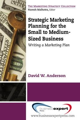 Strategic Marketing Planning for the Small to Medium Sized Business by David W. Anderson