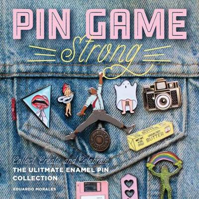 Pin Game Strong: Collect, Create, and Celebrate the Ultimate Enamel Pin Collection by Eduardo Morales