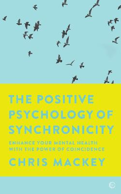 The Positive Psychology of Synchronicity: Enhance Your Mental Health with the Power of Coincidence by Chris Mackey