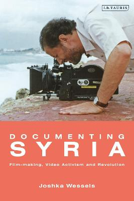 Documenting Syria: Film-making, Video Activism and Revolution by Josepha Ivanka Wessels