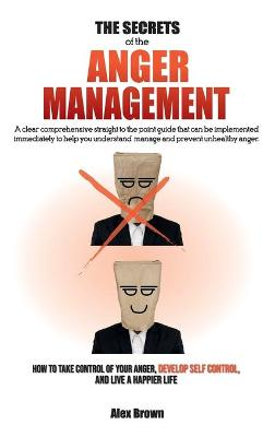 The Secrets of the Anger Management: A clear comprehensive straight to the point guide that can be implemented immediately to help you understand, manage and prevent unhealthy anger. - How to Take Control of Your Anger, Develop Self Control, and Live a Ha book