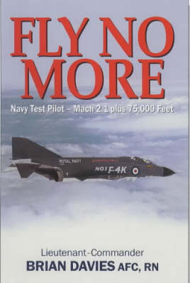 Fly No More: Navy Test Pilot - Mach2.1 Plus 75, 000 Feet by Brian Davies