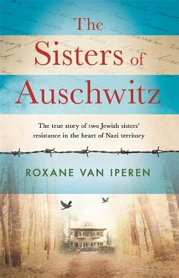 The Sisters of Auschwitz: The true story of two Jewish sisters' resistance in the heart of Nazi territory book