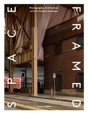 Space Framed: Photography, Architecture and the Social Landscape by Hugh Campbell