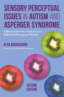 Sensory Perceptual Issues in Autism and Asperger Syndrome, Second Edition by Mrs Olga Bogdashina
