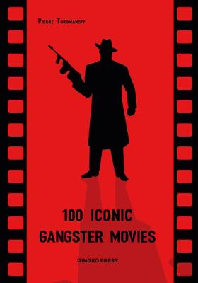 100 Iconic Gangster Movies by Pierre Toromanoff