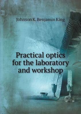 Practical Optics for the Laboratory and Workshop by Johnson K Benjamin King