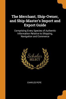 The Merchant, Ship-Owner, and Ship-Master's Import and Export Guide: Comprising Every Species of Authentic Information Relative to Shipping, Navigation and Commerce by Charles Pope