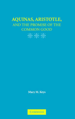 Aquinas, Aristotle, and the Promise of the Common Good by Mary M. Keys