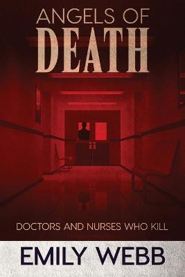 Angels of Death: Doctors and Nurses Who Kill by Emily Webb