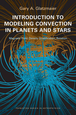 Introduction to Modeling Convection in Planets and Stars by Gary A. Glatzmaier