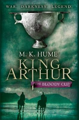 King Arthur: The Bloody Cup by M. K. Hume