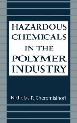 Hazardous Chemicals in the Polymer Industry by Nicholas P. Cheremisinoff
