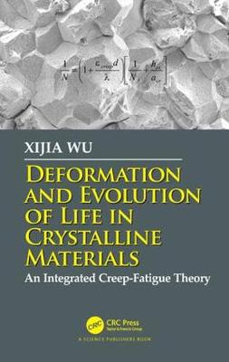Deformation and Evolution of Life in Crystalline Materials: An Integrated Creep-Fatigue Theory by Xijia Wu