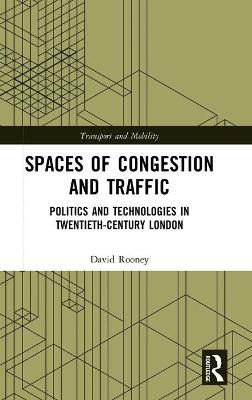 Spaces of Congestion and Traffic: Politics and Technologies in Twentieth-Century London by David Rooney