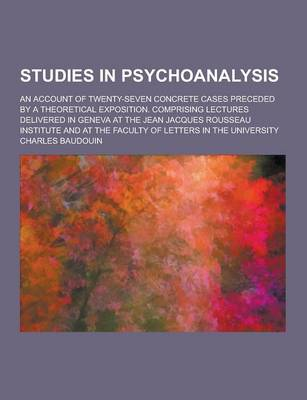 Studies in Psychoanalysis; An Account of Twenty-Seven Concrete Cases Preceded by a Theoretical Exposition. Comprising Lectures Delivered in Geneva at by Charles Baudouin