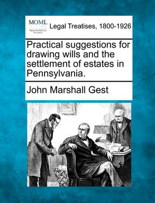 Practical Suggestions for Drawing Wills and the Settlement of Estates in Pennsylvania. by John Marshall Gest