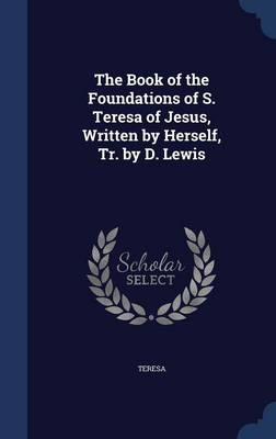 The Book of the Foundations of S. Teresa of Jesus, Written by Herself, Tr. by D. Lewis by Mother Teresa