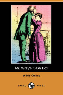 Mr. Wray's Cash Box; Or, the Mask and the Mystery (Dodo Press) by Au Wilkie Collins