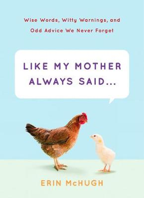 Like My Mother Always Said; Wise Words, Witty Warnings by Erin McHugh