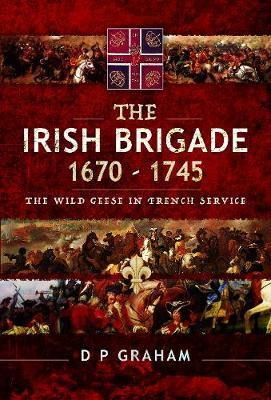 The Irish Brigade 1670-1745: The Wild Geese in French Service by Graham, D P