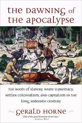 The Dawning of the Apocalypse: The Roots of Slavery, White Supremacy, Settler Colonialism, and Capitalism in the Long Sixteenth Century by Gerald Horne