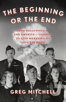 The Beginning or the End: How Hollywood - And America - Learned to Stop Worrying and Love the Bomb by Greg Mitchell