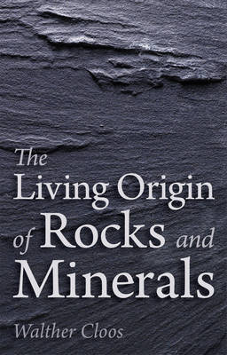 The Living Origin of Rocks and Minerals by Walther Cloos