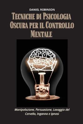 Tecniche di Psicologia Oscura per il Controllo Mentale - Dark Psychology Techniques for Mind Control: Manipolazione, Persuasione, Lavaggio del Cervello, Inganno e Ipnosi. by Daniel Robinson