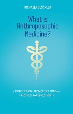 What is Anthroposophic Medicine?: Scientific basis - Therapeutic potential - Prospects for development by Michaela Gloeckler