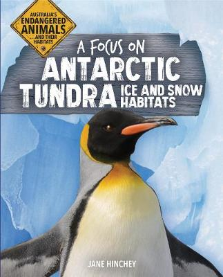 Australia's Endangered Animals...and Their Habitats: A Focus on Antarctic Tundra Ice and Snow Habitats by Jane Hinchey