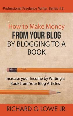 How to Make Money from Your Blog by Blogging to a Book by Richard G Lowe Jr