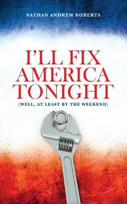 I'll Fix America Tonight: (well, at least by the weekend) by Nathan Andrew Roberts