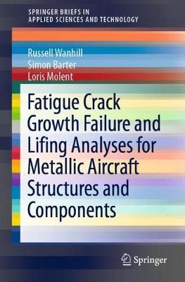 Fatigue Crack Growth Failure and Lifing Analyses for Metallic Aircraft Structures and Components by Russell Wanhill
