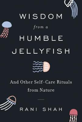 Wisdom from a Humble Jellyfish: And Other Self-Care Rituals from Nature by Rani Shah