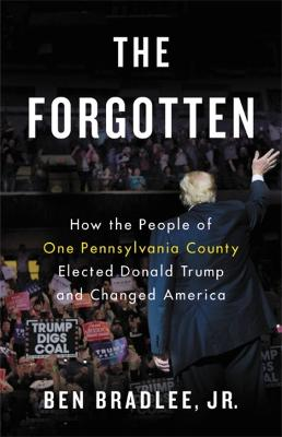 The Forgotten: How the People of One Pennsylvania County Elected Donald Trump and Changed America by Ben Bradlee, Jr.