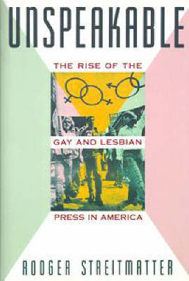 Unspeakable: The Rise of the Gay and Lesbian Press in America by Rodger Streitmatter