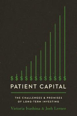 Patient Capital: The Challenges and Promises of Long-Term Investing by Victoria Ivashina