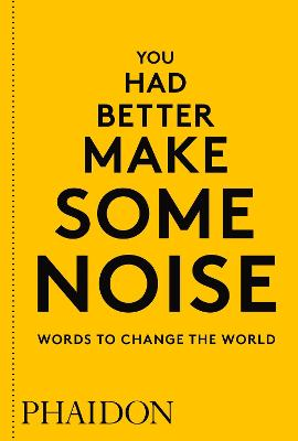 You Had Better Make Some Noise: Words to Change the World by Phaidon Editors