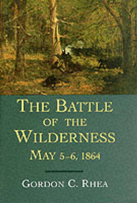 Battle of the Wilderness, May 5-6, 1864 by Gordon C. Rhea