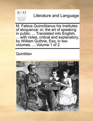 M. Fabius Quinctilianus His Institutes of Eloquence: Or, the Art of Speaking in Public, ... Translated Into English, ... with Notes, Critical and Explanatory, by William Guthrie, Esq; In Two Volumes. ... Volume 1 of 2 book
