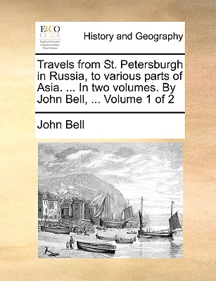 Travels from St. Petersburgh in Russia, to Various Parts of Asia. ... in Two Volumes. by John Bell, ... Volume 1 of 2 by John Bell
