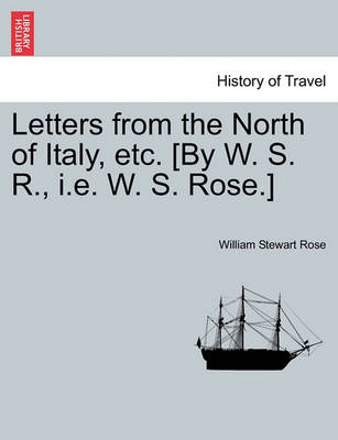 Letters from the North of Italy, Etc. [By W. S. R., i.e. W. S. Rose.] by William Stewart Rose