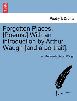 Forgotten Places. [Poems.] with an Introduction by Arthur Waugh [And a Portrait]. by Ian Mackenzie