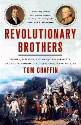 Revolutionary Brothers: Thomas Jefferson, the Marquis de Lafayette, and the Friendship that Helped Forge Two Nations book