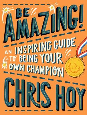 Be Amazing! An inspiring guide to being your own champion by Sir Chris Hoy
