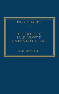 The Politics of Plainchant in Fin-de-Siecle France by Katharine Ellis